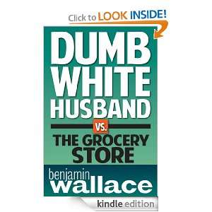 Dumb White Husband vs. The Grocery Store (A Short Story): Benjamin