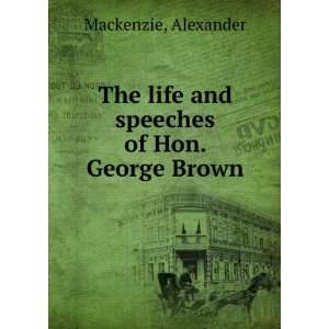 life and speeches of Hon. George Brown. 35 Alexander Mackenzie Books