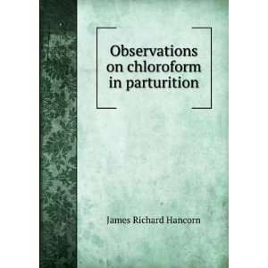 Observations on chloroform in parturition James Richard