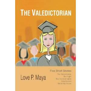 Valedictorian Five Short Stories (9781450050692) Love P Maya Books