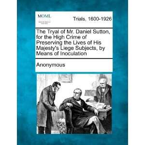 The Tryal of Mr. Daniel Sutton, for the High Crime of
