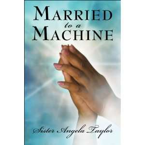 Married to a Machine (9781413743982): Angela Taylor: Books