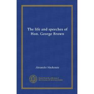 The life and speeches of Hon. George Brown Alexander Mackenzie Books