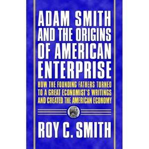 Adam Smith and the Origins of American Enterprise How the Founding